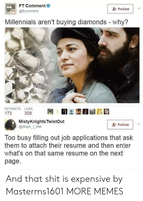 Dank, Memes, and Shit: FT Comment  66  Follow  FT @ftcomment  Millennials aren't buying diamonds - why?  RETWEETS LIKES  173  309  MistyKnights TwistOut  Fallow  @Steph_ Will  Too busy filling out job applications that ask  them to attach their resume and then enter  what's on that same resume on the next  page And that shit is expensive by Masterms1601 MORE MEMES