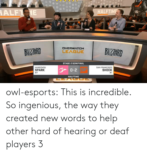 ingenious: FTIM  DVERWATCH  STAGE 2 SEMIFINAL  HANGZHOu  SPARK  #7  SAN FRANCISCO  SHOCK  #1  0-2  HALFTIME owl-esports:  This is incredible. So ingenious, the way they created new words to help other hard of hearing or deaf players 3