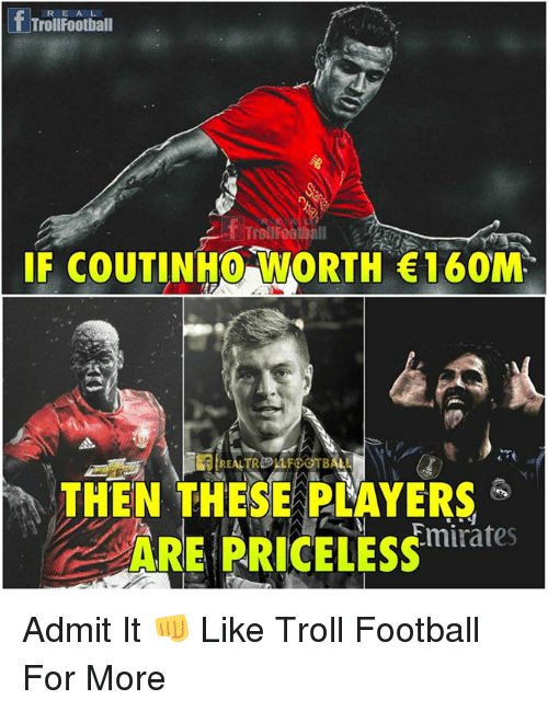 admittedly: fTroilFootiall  RE A L  IF COUTINHO WORTH 160M  THEN THESE PLAYERS  ARE PRICELESS  Emirates Admit It 👊  Like Troll Football For More
