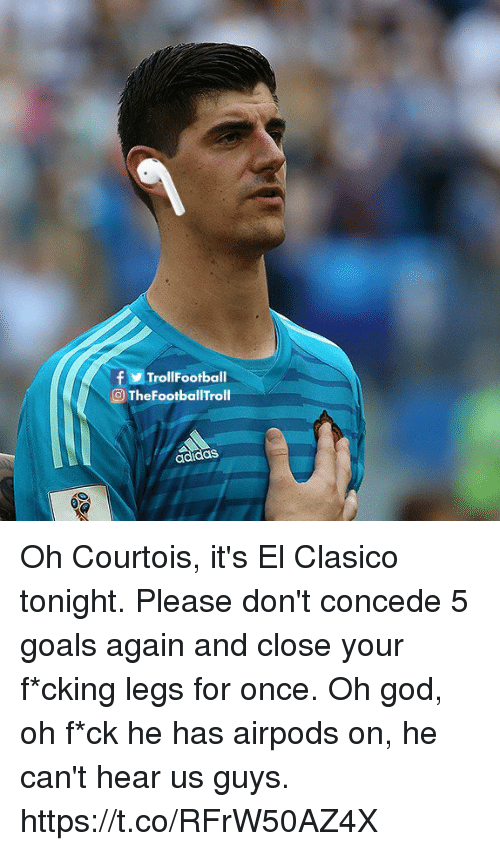 Adidas, Goals, and God: fTrollFootball  O TheFootballTroll  adidas Oh Courtois, it's El Clasico tonight. Please don't concede 5 goals again and close your f*cking legs for once. Oh god, oh f*ck he has airpods on, he can't hear us guys. https://t.co/RFrW50AZ4X