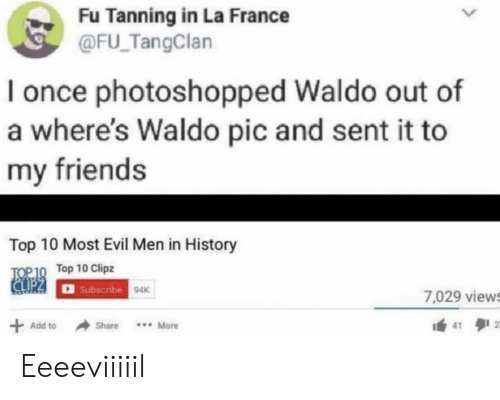 Friends, France, and History: Fu Tanning in La France  @FU TangClan  once photoshopped Waldo out of  a where's Waldo pic and sent it to  my friends  Top 10 Most Evil Men in History  TOP 10 Top 10 Clipz  CIPZ  Subscribe 94K  7,029 views  Add to  Share  More Eeeeviiiiil