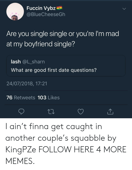 Are You Single: Fuccin Vybz  @BlueCheeseGh  Are you single single or you're l'm mad  at my boyfriend single?  lash @L_sharn  What are good first date questions?  24/07/2018, 17:21  76 Retweets 103 Likes I ain't finna get caught in another couple's squabble by KingPZe FOLLOW HERE 4 MORE MEMES.