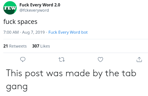 spaces: Fuck Every Word 2.0  FEW @fckeveryword  fuck spaces  7:00 AM Aug 7, 2019 Fuck Every Word bot  21 Retweets 307 Likes This post was made by the tab gang
