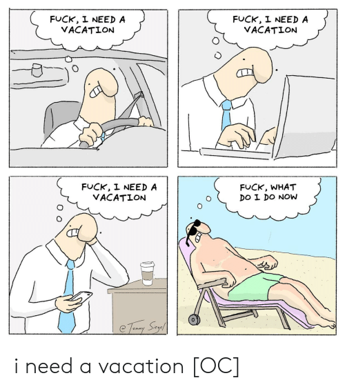 Fuck, Vacation, and Sag: FUCK, I NEED A  VACATION  FUCK, I NEED A  VACATION  FUCK, I NEED A  VACATION  FUCK, WHAT  DO I DO NOw  Teruay Sag i need a vacation [OC]