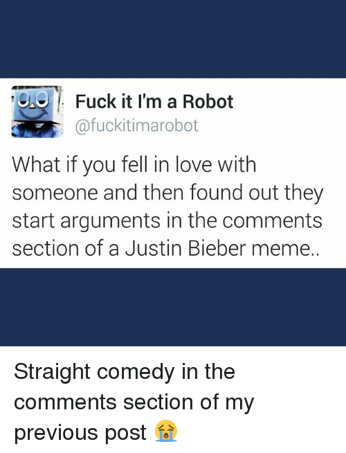 Bieber Memes: Fuck it I'm a Robot  a afuckitimarobot  What if you fell in love with  someone and then found out they  start arguments in the comments  section of a Justin Bieber meme. Straight comedy in the comments section of my previous post 😭