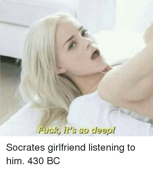 Fuck Its: Fuck, it's so deep! Socrates girlfriend listening to him. 430 BC