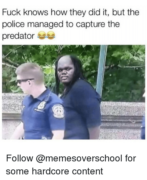 predation: Fuck knows how they did it, but the  police managed to capture the  predator Follow @memesoverschool for some hardcore content