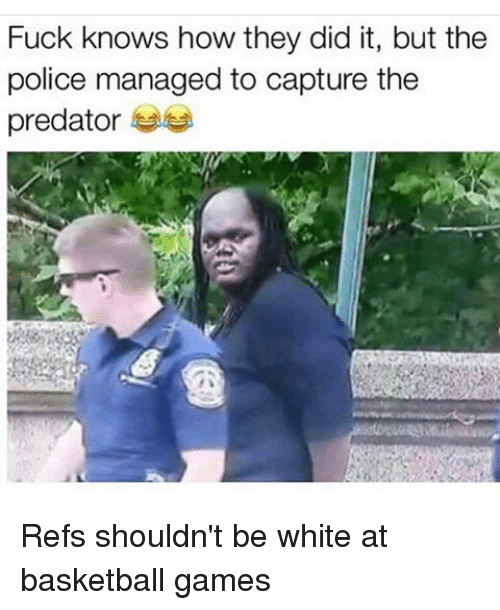 predation: Fuck knows how they did it, but the  police managed to capture the  predator Refs shouldn't be white at basketball games
