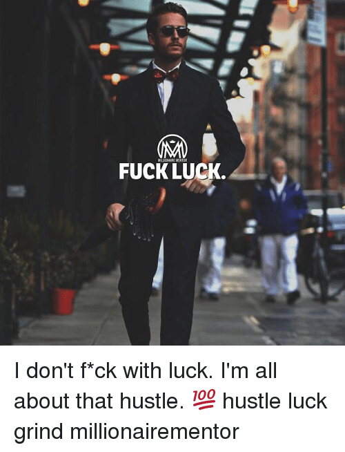 Memes, Fuck, and Luck: FUCK LUCK. I don't f*ck with luck. I'm all about that hustle. 💯 hustle luck grind millionairementor