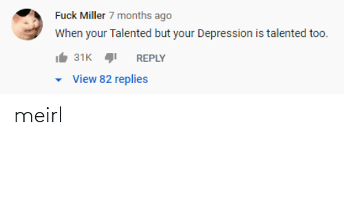 Depression: Fuck Miller 7 months ago  When your Talented but your Depression is talented too.  31K  REPLY  View 82 replies meirl