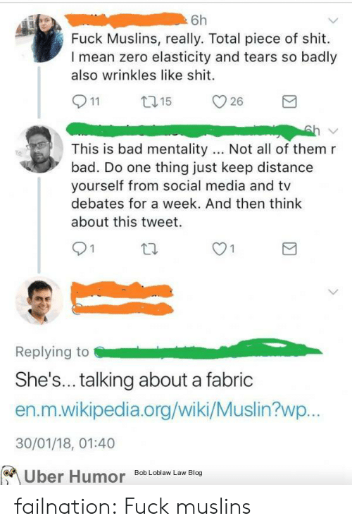 Bad, Shit, and Social Media: Fuck Muslins, really. Total piece of shit.  I mean zero elasticity and tears so badly  also wrinkles like shit.  This is bad mentality.. Not all of them r  bad. Do one thing just keep distance  yourself from social media and tv  debates for a week. And then think  about this tweet.  9 1  Replying to  She's... talking about a fabric  en.m.wikipedia.org/wiki/Muslin?wp  30/01/18, 01:40  Uber Humor Bob Loblaw Law Blog  on failnation:  Fuck muslins