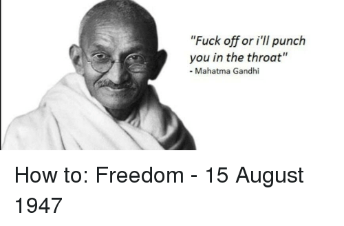 "gandhi: ""Fuck off or i'II punc.h  you in the throat""  - Mahatma Gandhi How to: Freedom - 15 August 1947"
