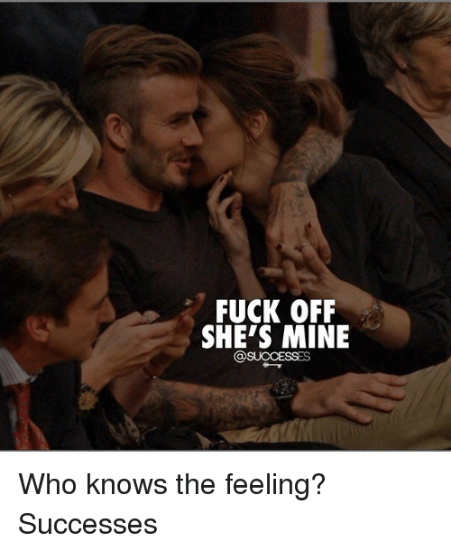Memes, Fuck, and 🤖: FUCK OFF  SHE'S MINE  @SUCCESSES Who knows the feeling? Successes