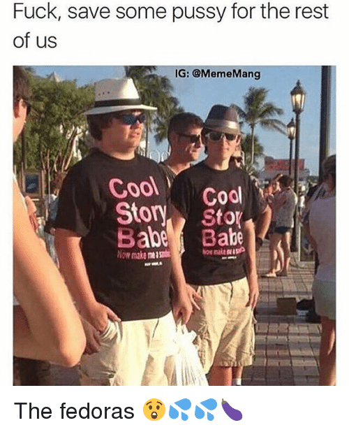 fedoras: Fuck, save some pussy for the rest  of us  IG: @MemeMang  Cool  Cool  Story  abe Stor  makentgti The fedoras 😲💦💦🍆