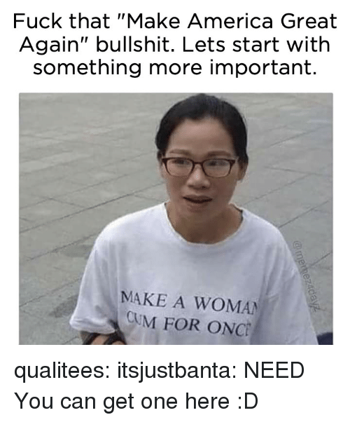 "America Great Again: Fuck that ""Make America Great  Again"" bullshit. Lets start with  something more important.  MAKE A WOMAN  CUM FOR ONC qualitees: itsjustbanta: NEED You can get one here :D"