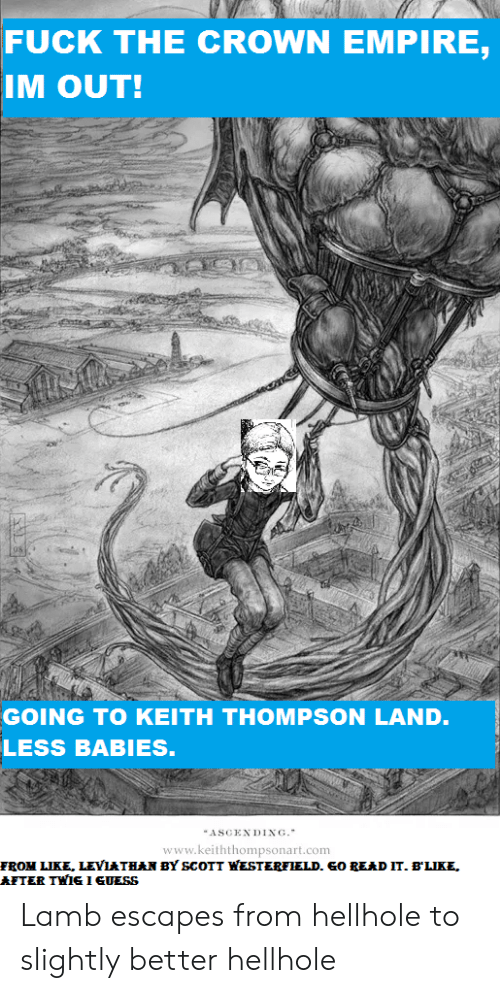 Empire, Fuck, and Leviathan: FUCK THE CROWN EMPIRE,  IM OUT!  GOING TO KEITH THOMPSON LAND.  LESS BABIES.  ASCENDING.  www.keiththompsonart.com  FROM LIKE, LEVIATHAN BY SCOTT WESTERFIELD. GO READ IT. B'LIKE,  NTER THIS1SUESS Lamb escapes from hellhole to slightly better hellhole