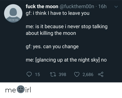 Never Stop: fuck the moon @fuckthem00n 16h  gf: i think I have to leave you  fuCk THE HOON  me: is it because i never stop talking  about killing the moon  gf: yes.can you change  me: [glancing up at the night sky] no  15  Li 398  2,686 me🌚irl