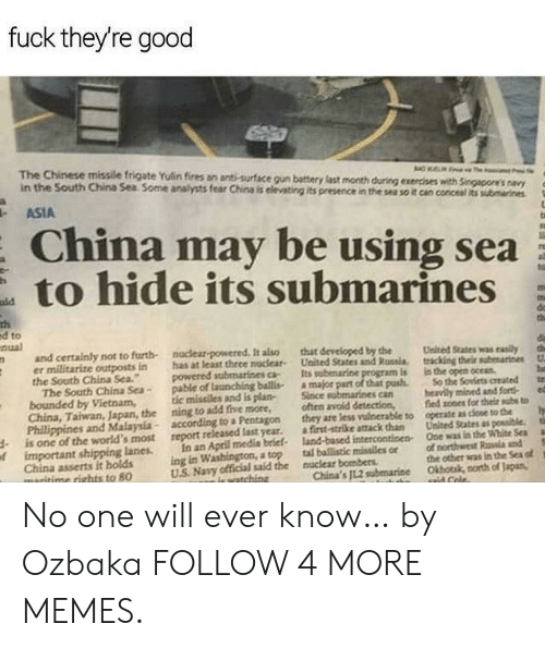 """Certainly Not: fuck they're good  The Chinese missile frigate Yulin fires an anti-surface gun battery last month during exercises with Singapore's navy  in the South China Sea Some analysts fear China is elevating its presence in the sea so it can concesal its submarines  ASIA  China may be using sea  to hide its submarines  ald  th  ed to  nual  do  th  naclear-powered It also  has at least thrce nuclear  powered submarines ca-  pable of launching ballis  tic missiles and is plan-  ning to add five more,  according to a Pentagon  report released last year.  and certainly not to furth-  er militarize outposts in  the South China Sea.""""  The South China Sea-  bounded by Vietnam,  China, Taiwan, Japan, the  Phillippines and Malaysia-  is one of the world's most  oimportant shipping lanes  China asserts it holds  maritime rights to 80  that developed by the  United States and Russia.  Its subenarine program is  a major part of that pash  Since sabmarines can  often avoid detection,  they are less vuinerable to  a first-strike attack than  land-based intercontinen  tal ballistic missiles or  the  tracking their submarines  in the open oceas  So the Soviets created  beavily mined and fort  fied sones for their subs to  operate as close to the  ta  United States as possible.  One was in the White Sea  tih  In an April media brief  ing in Washington, a top  US Navy official said the  of northwest Rala and  the other was in the Sea of  Okhotak, north of Japan,  nuclear bombers  China's JL.2 subemarine  iewatching  aaid Cole. No one will ever know… by Ozbaka FOLLOW 4 MORE MEMES."""