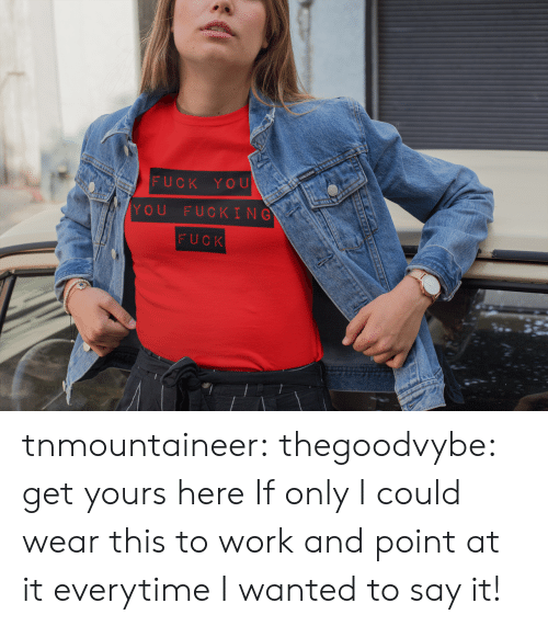 july: FUCK YOU  YOU FUCKING  FUCK tnmountaineer:  thegoodvybe:  get yours here  If only I could wear this to work and point at it everytime I wanted to say it!
