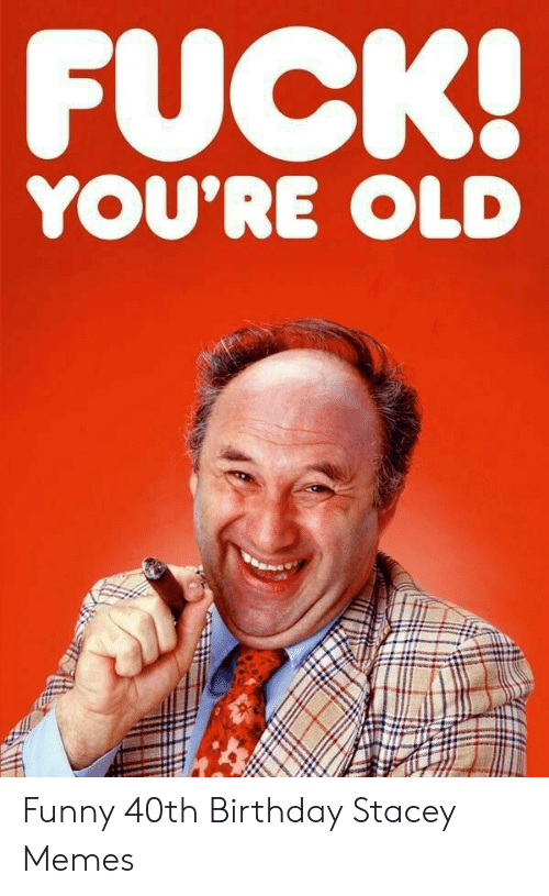 Birthday Funny And Memes FUCK YOURE OLD 40th Stacey