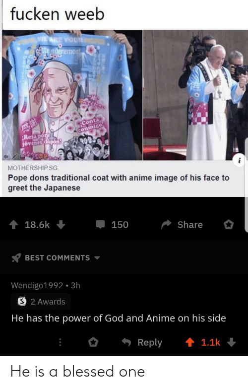 Best Comments: fucken weeb  WE ARE YOUR  te gderemost  Conta  conmigo  Rezapor  jóvenes dlapon  MOTHERSHIP.SG  Pope dons traditional coat with anime image of his face to  greet the Japanese  18.6k  150  Share  BEST COMMENTS  Wendigo1992- 3h  S 2 Awards  He has the power of God and Anime on his side  Reply  t 1.1k He is a blessed one
