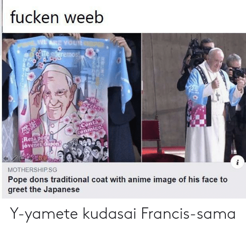 Pope Francis: fucken weeb  WEARE YOUR  Te gderemos!  Conta  conmigo  Rezapor  jóvenes dapon  MOTHERSHIP.SG  Pope dons traditional coat with anime image of his face to  greet the Japanese Y-yamete kudasai Francis-sama