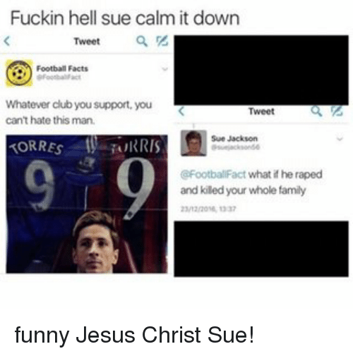 funny jesus: Fuckin hell sue calm it down  Tweet  Football Facts  Whatever club you support, you  Tweet  can't hate this man.  Sue Jackson  TORRES RIS  @FootballFact what if he raped  and kiled your whole family funny Jesus Christ Sue!