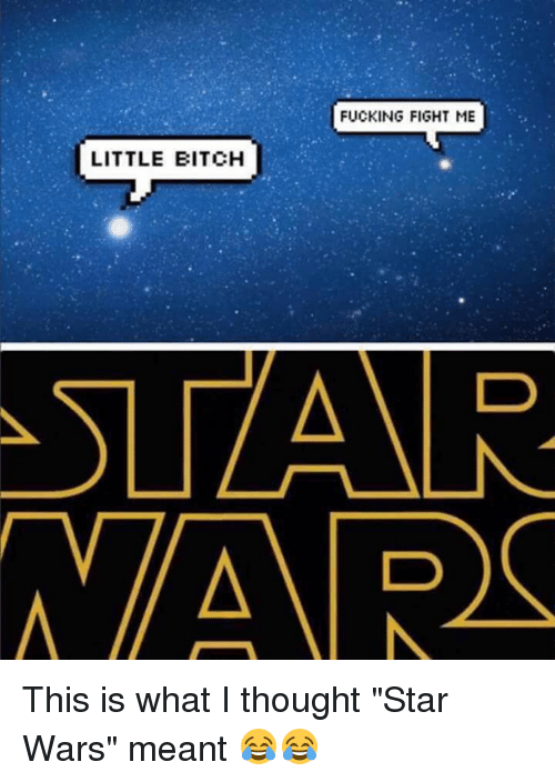 """Fight Me Little Bitch: FUCKING FIGHT ME  LITTLE BITCH  ATSLZAAR.  AVAR This is what I thought """"Star Wars"""" meant 😂😂"""