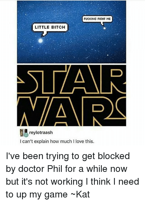 Fight Me Little Bitch: FUCKING FIGHT ME  LITTLE BITCH  STAR  NARC  reylotraash  I can't explain how much l love this. I've been trying to get blocked by doctor Phil for a while now but it's not working I think I need to up my game ~Kat