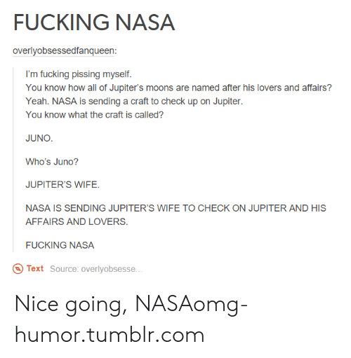 Nice Going: FUCKING NASA  overlyobsessedfanqueen:  I'm fucking pissing myself.  You know how all of Jupiter's moons are named after his lovers and affairs?  Yeah. NASA is sending a craft to check up on Jupiter.  You know what the craft is called?  JUNO.  Who's Juno?  JUPITER'S WIFE.  NASA IS SENDING JUPITER'S WIFE TO CHECK ON JUPITER AND HIS  AFFAIRS AND LOVERS.  FUCKING NASA  Text Source: overlyobsesse.. Nice going, NASAomg-humor.tumblr.com