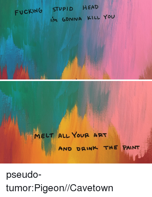 Fucking, Head, and Tumblr: FUCKING STUPID HEAD  im GDNNA KILL You   MELT ALL YOUR ART  AND DRINK THE PAINT pseudo-tumor:Pigeon//Cavetown