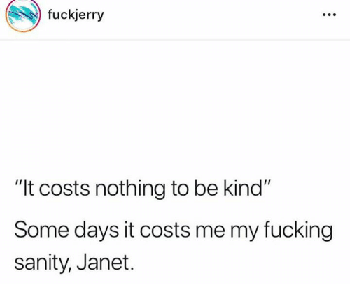 "janet: fuckjerry  ""It costs nothing to be kind""  Some days it costs me my fucking  sanity, Janet."