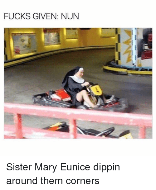 Funny, Nun, and Them: FUCKS GIVEN: NUN Sister Mary Eunice dippin around them corners