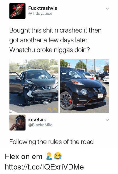 Flexed: Fucktrashvis  @TiddyJuice  Bought this shit n crashed it then  got another a few days later  Whatchu broke niggas doin?  @BlacknMild  Following the rules of the road Flex on em 🤦♂️😂 https://t.co/IQExriVDMe