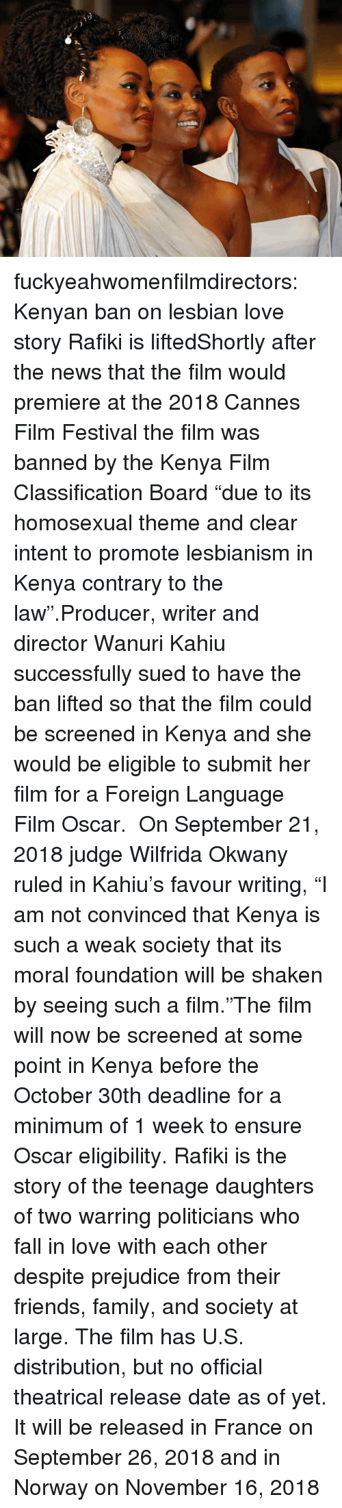 """contrary: fuckyeahwomenfilmdirectors:  Kenyan ban on lesbian love story Rafiki is liftedShortly after the news that the film would premiere at the2018 Cannes Film Festival the film was banned by the Kenya Film Classification Board """"due to its homosexual theme and clear intent to promote lesbianism in Kenya contrary to the law"""".Producer, writer and directorWanuri Kahiu successfully sued to have the ban lifted so that the film could be screened in Kenya and she would be eligible to submit her film for a Foreign Language Film Oscar. On September 21, 2018 judge Wilfrida Okwany ruled in Kahiu's favour writing, """"I am not convinced that Kenya is such a weak society that its moral foundation will be shaken by seeing such a film.""""The film will now be screened at some point in Kenya before the October 30th deadline for a minimum of 1 week to ensure Oscar eligibility.Rafiki is the story of the teenage daughters of two warring politicians who fall in love with each other despite prejudice from their friends, family, and society at large. The film has U.S. distribution, but no official theatrical release date as of yet. It will be released in France on September 26, 2018 and in Norway on November 16, 2018"""