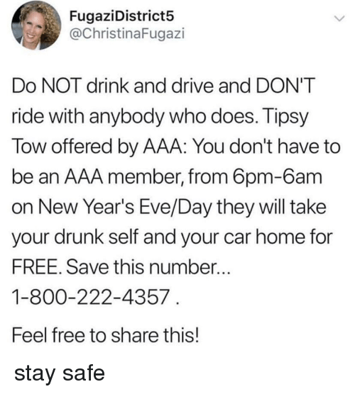 aaa: FugaziDistricts5  @ChristinaFugazi  Do NOT drink and drive and DON'T  ride with anybody who does. Tipsy  Tow offered by AAA: You don't have to  be an AAA member, from 6pm-6am  on New Year's Eve/Day they will take  vour drunk self and your car home for  FREE. Save this number..  1-800-222-4357  Feel free to share this! stay safe