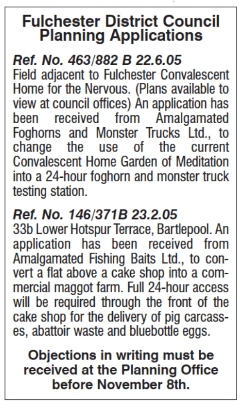 Meditative: Fulchester District Council  Planning Applications  Ref, No. 463/882 B 22.6.05  Field adjacent to Fulchester Convalescent  Home for the Nervous. (Plans available to  view at council offices) An application has  been received from Amalgamated  Foghorns and Monster Trucks Ltd., to  change the  use of the current  Convalescent Home Garden of Meditation  into a 24-hour foghorn and monster truck  testing station.  Ref. No. 146/371B 23.2.05  33b Lower Hotspur Terrace, Bartlepool. An  application has been received from  Amalgamated Fishing Baits Ltd., to con-  vert a flat above a cake shop into a com-  mercial maggot farm. Full 24-hour access  will be required through the front of the  cake shop for the delivery of pig carcass-  es, abattoir waste and bluebottle eggs.  Objections in writing must be  received at the Planning Office  before November 8th.