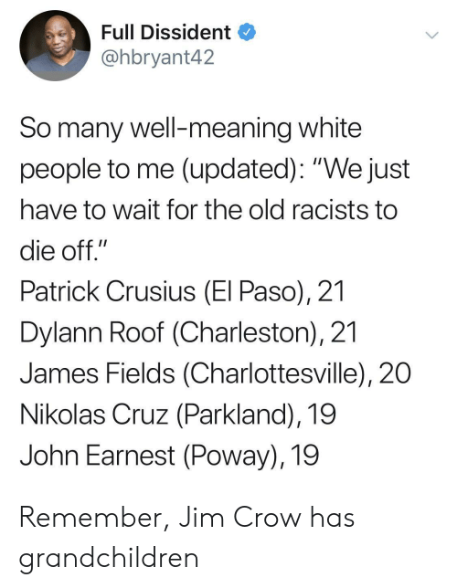 "Charleston: Full Dissident  @hbryant42  So many well-meaning white  people to me (updated): ""We just  have to wait for the old racists to  die off.""  Patrick Crusius (El Paso), 21  Dylann Roof (Charleston), 21  James Fields (Charlottesville), 20  Nikolas Cruz (Parkland), 19  John Earnest (Poway), 19 Remember, Jim Crow has grandchildren"
