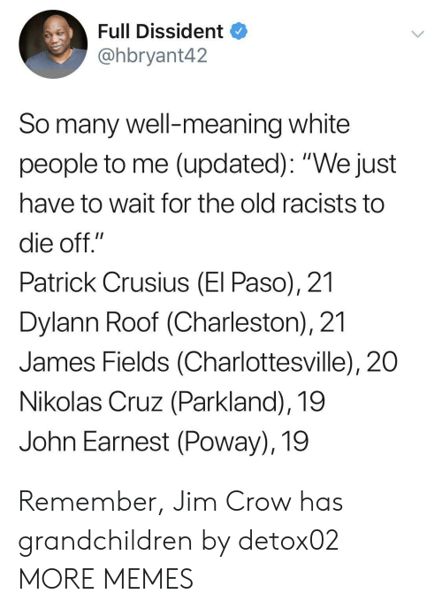 "Dank, Memes, and Target: Full Dissident  @hbryant42  So many well-meaning white  people to me (updated): ""We just  have to wait for the old racists to  die off.""  Patrick Crusius (El Paso), 21  Dylann Roof (Charleston), 21  James Fields (Charlottesville), 20  Nikolas Cruz (Parkland), 19  John Earnest (Poway), 19 Remember, Jim Crow has grandchildren by detox02 MORE MEMES"