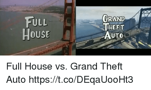 Full House: FULL  HOUSE  THEFT  AUTO Full House vs. Grand Theft Auto https://t.co/DEqaUooHt3