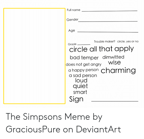 The Simpsons Meme: Full name  Gender  Age  Trouble maker? circle. yes or no  Grade  circle all that apply  bad temper dimwitted  does not get angry Wise  a happy person  a sad person  loud  quiet  smart  charming  Sign The Simpsons Meme by GraciousPure on DeviantArt