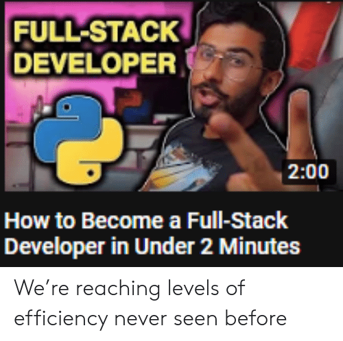 Reaching: FULL-STACK  DEVELOPER  2:00  How to Become a Full-Stack  Developer in Under 2 Minutes We're reaching levels of efficiency never seen before