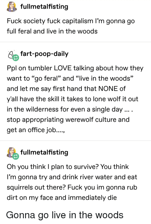 """Fuck You, Love, and Poop: fullmetalfistina  Fuck society fuck capitalism l'm gonna go  full feral and live in the woods  fart-poop-daily  Ppl on tumbler LOVE talking about how they  want to """"go feral"""" and """"live in the woods""""  and let me say first hand that NONE of  y'all have the skill it takes to lone wolf it out  in the wilderness for even a single day  stop appropriating werewolf culture and  get an office job  fullmetalfistina  Oh you think I plan to survive? You think  l'm gonna try and drink river water and eat  squirrels out there? Fuck you im gonna rub  dirt on my face and immediately die Gonna go live in the woods"""