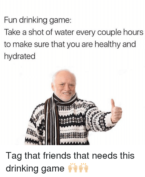 Hourse: Fun drinking game:  Take a shot of water every couple hours  to make sure that you are healthy and  hydrated Tag that friends that needs this drinking game 🙌🏼🙌🏼