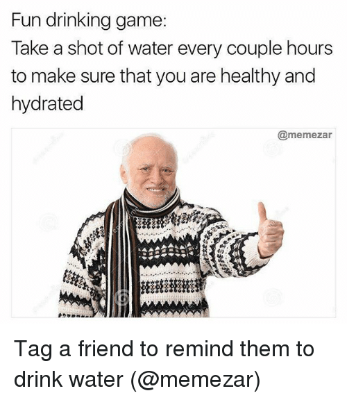 Hourse: Fun drinking game  Take a shot of water every couple hours  to make sure that you are healthy and  hydrated  @memezar Tag a friend to remind them to drink water (@memezar)