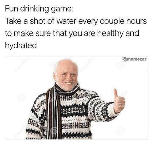 Hourse: Fun drinking game:  Take a shot of water every couple hours  to make sure tnat you are healthy and  hydrated  @memezar