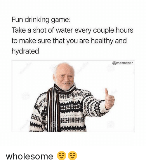 Takeing: Fun drinking game:  Take a shot of water every couple hours  to make sure that you are healthy and  hydrated  @memezar wholesome 😌😌