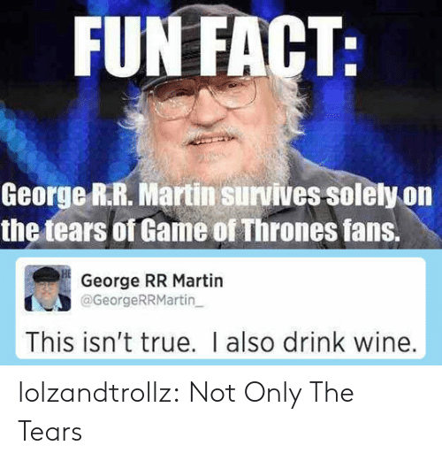of game of thrones: FUN FACT:  George R.R. Martin survives solely on  the tears of Game of Thrones fans.  George RR Martin  @GeorgeRRMartin  This isn't true. I also drink wine. lolzandtrollz:  Not Only The Tears