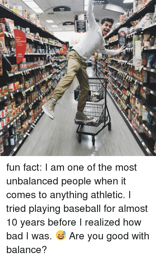 I Am One: fun fact: I am one of the most unbalanced people when it comes to anything athletic. I tried playing baseball for almost 10 years before I realized how bad I was. 😅 Are you good with balance?