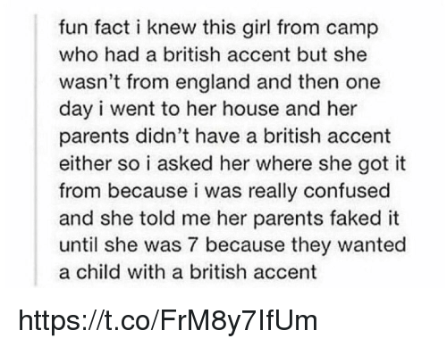 Gotted: fun fact i knew this girl from camp  who had a british accent but she  wasn't from england and then one  day i went to her house and her  parents didn't have a british accent  either so i asked her where she got it  from because i was really confused  and she told me her parents faked it  until she was 7 because they wanted  a child with a british accent https://t.co/FrM8y7IfUm